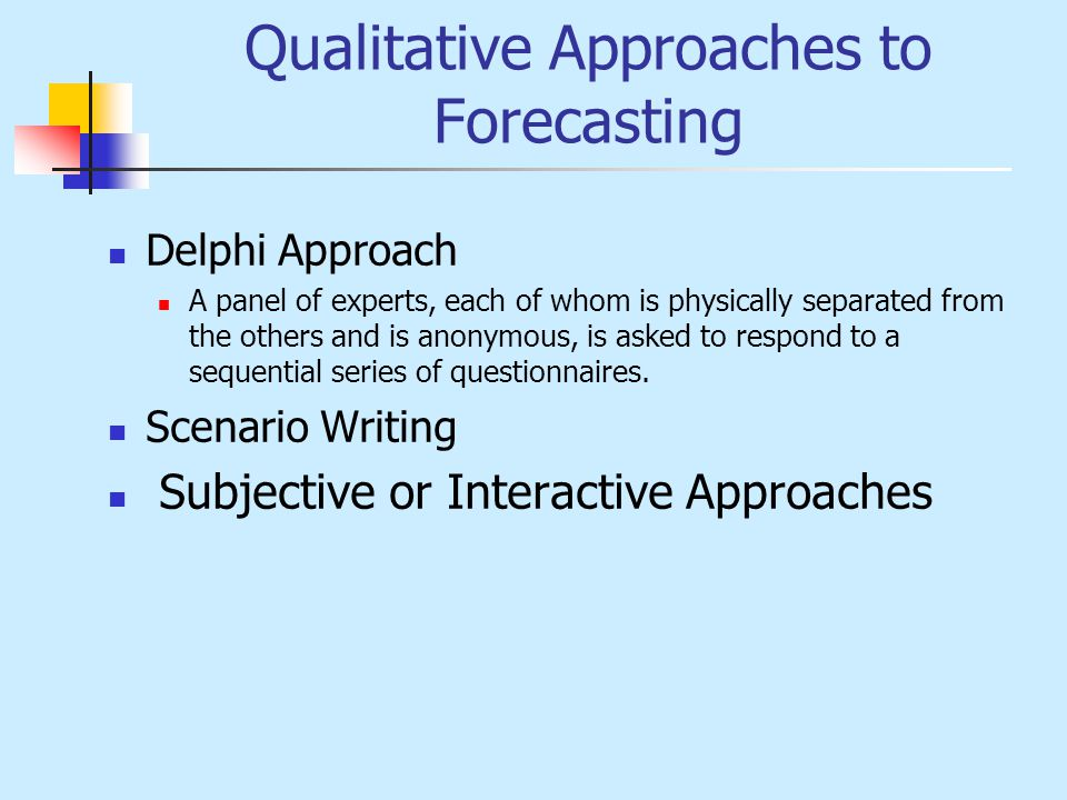 Qualitative Approaches to Forecasting Delphi Approach A panel of experts, each of whom is physically separated from the others and is anonymous, is as