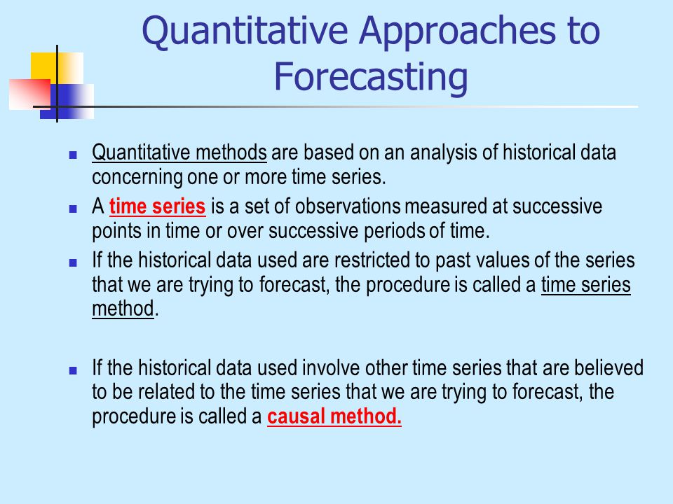 Quantitative Approaches to Forecasting Quantitative methods are based on an analysis of historical data concerning one or more time series.