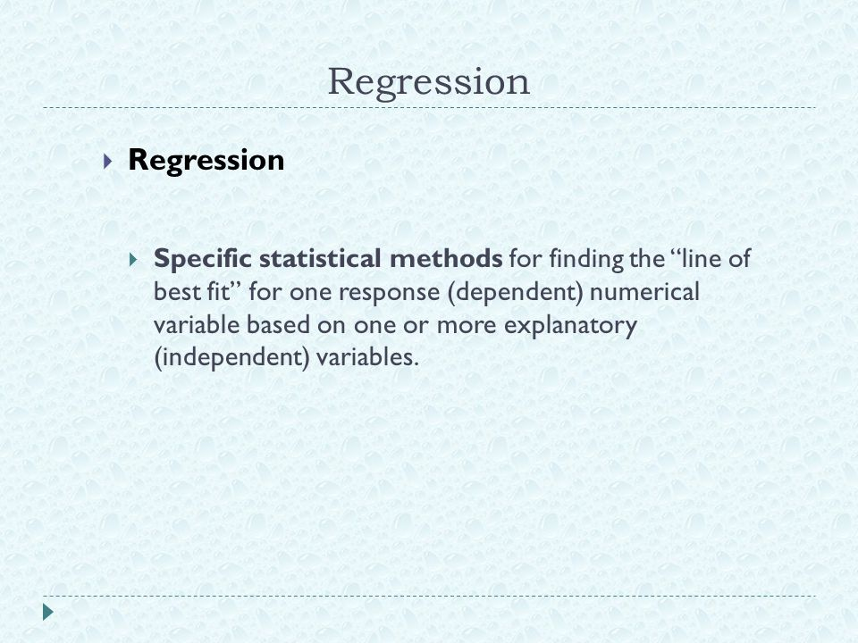 "Regression  Regression  Specific statistical methods for finding the ""line of best fit"" for one response (dependent) numerical variable based on one"
