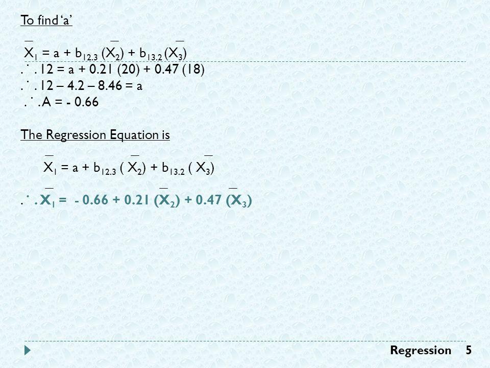 To find 'a' X 1 = a + b 12.3 (X 2 ) + b 13.2 (X 3 ).