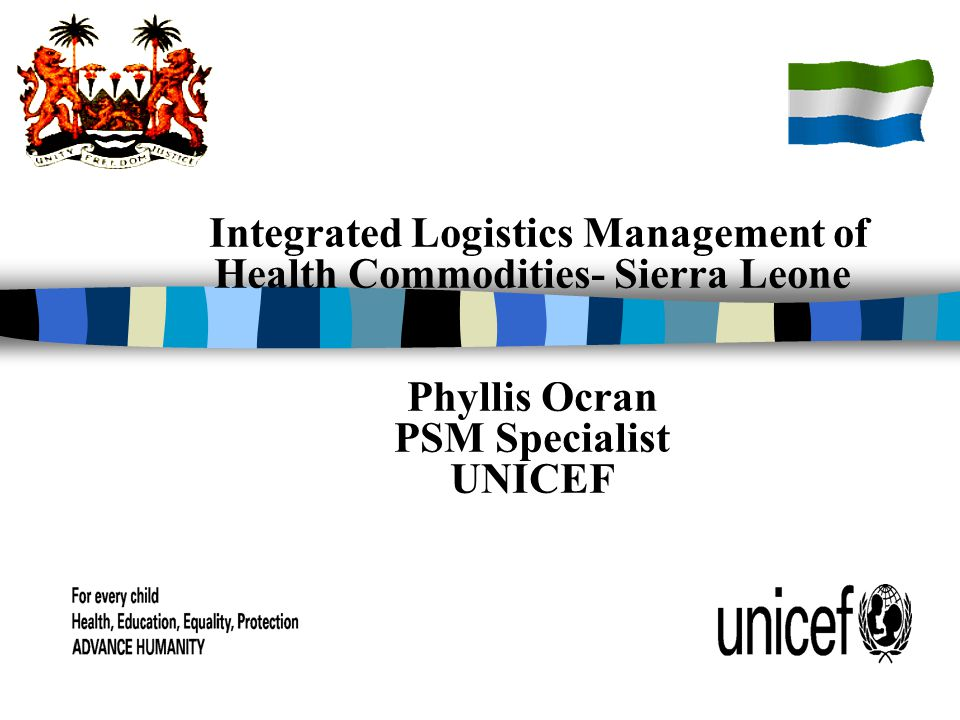 Integrated Logistics Management of Health Commodities- Sierra Leone Phyllis Ocran PSM Specialist UNICEF