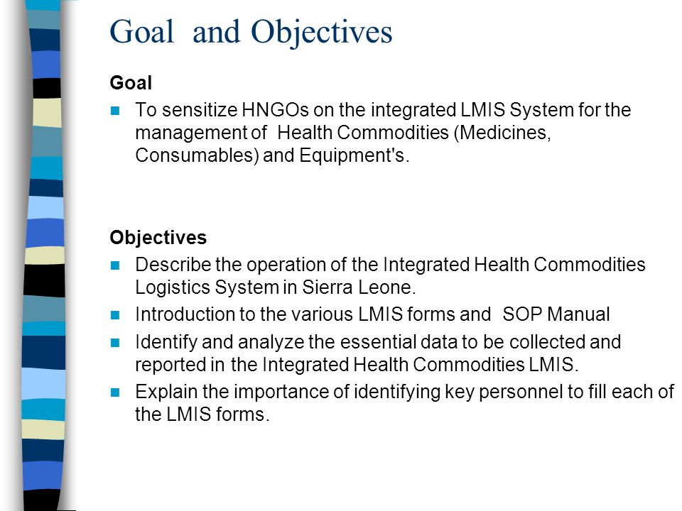 Goal and Objectives Goal To sensitize HNGOs on the integrated LMIS System for the management of Health Commodities (Medicines, Consumables) and Equipm