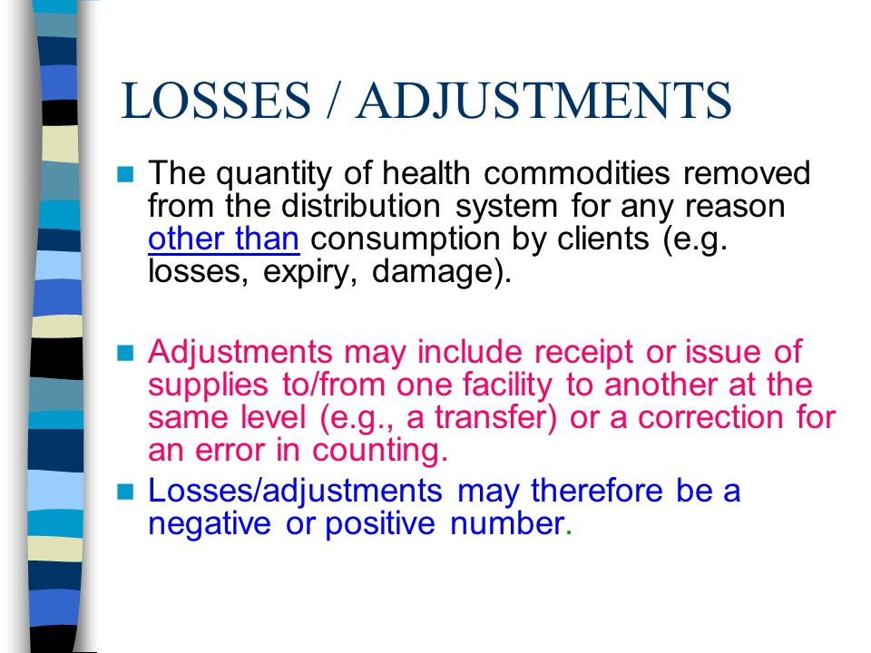 LOSSES / ADJUSTMENTS The quantity of health commodities removed from the distribution system for any reason other than consumption by clients (e.g. lo