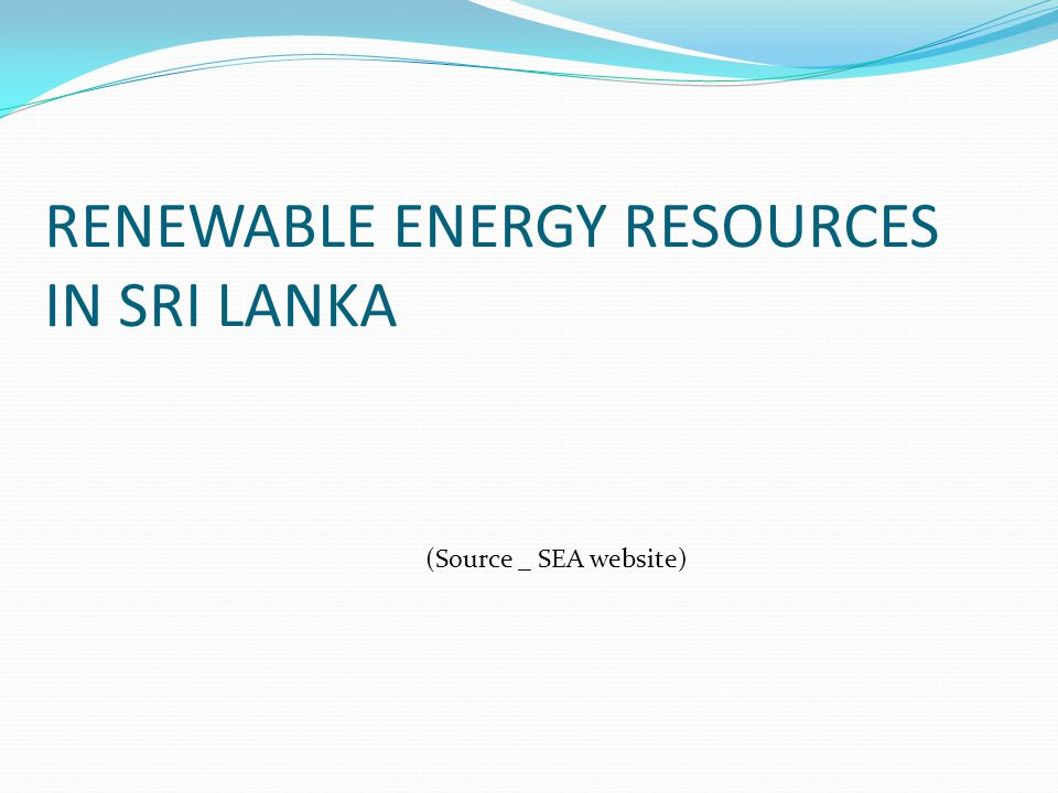 RENEWABLE ENERGY RESOURCES IN SRI LANKA (Source _ SEA website)