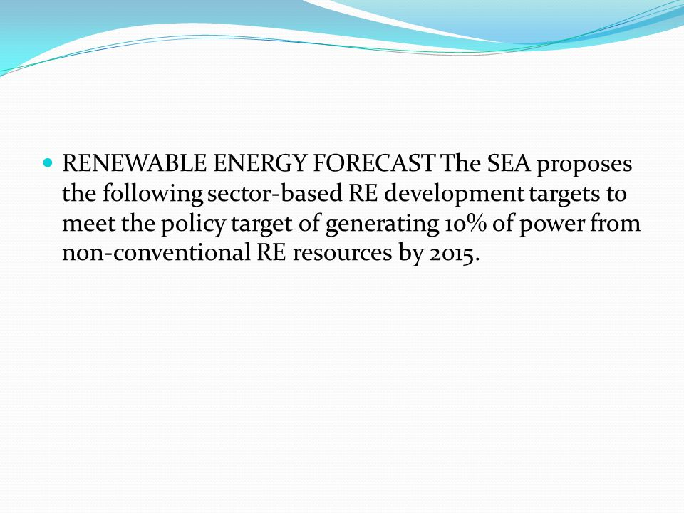 RENEWABLE ENERGY FORECAST The SEA proposes the following sector-based RE development targets to meet the policy target of generating 10% of power from non-conventional RE resources by 2015.