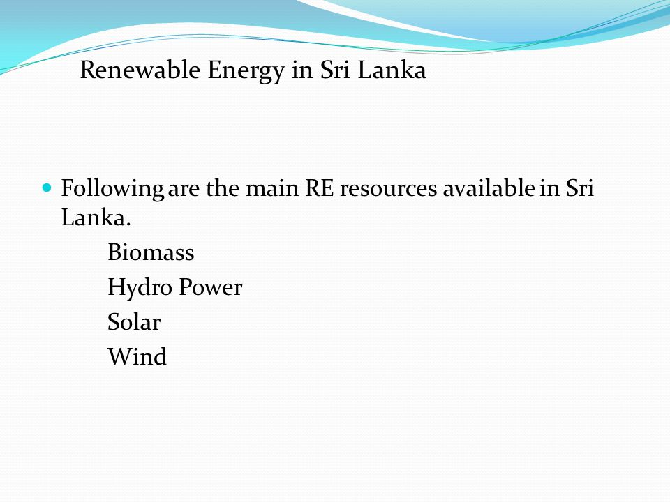 Following are the main RE resources available in Sri Lanka. Biomass Hydro Power Solar Wind Renewable Energy in Sri Lanka