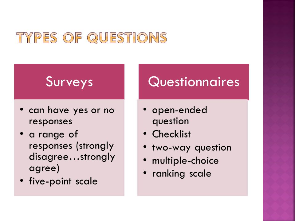 Surveys can have yes or no responses a range of responses (strongly disagree…strongly agree) five-point scale Questionnaires open-ended question Checklist two-way question multiple-choice ranking scale