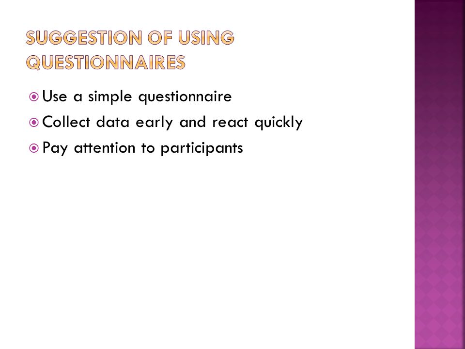  Use a simple questionnaire  Collect data early and react quickly  Pay attention to participants