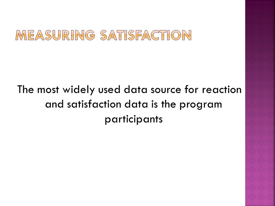 The most widely used data source for reaction and satisfaction data is the program participants