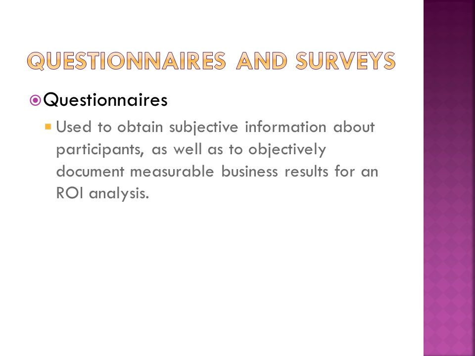  Questionnaires  Used to obtain subjective information about participants, as well as to objectively document measurable business results for an ROI analysis.