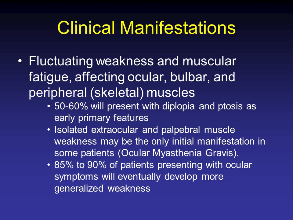 Clinical Manifestations Fluctuating weakness and muscular fatigue, affecting ocular, bulbar, and peripheral (skeletal) muscles 50-60% will present wit