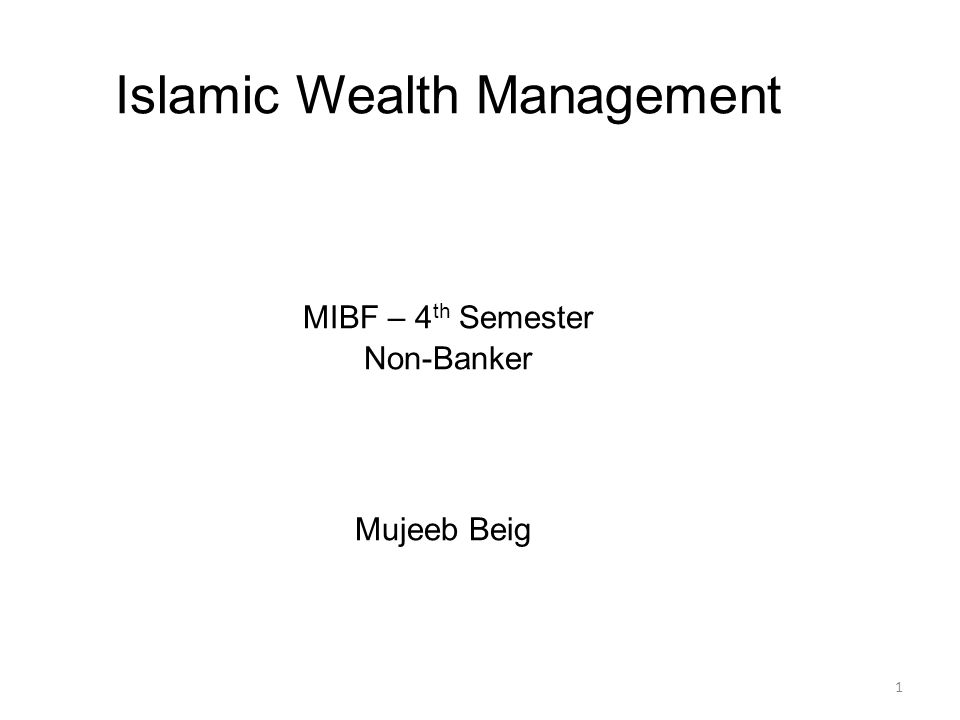 1 Islamic Wealth Management MIBF – 4 th Semester Non-Banker Mujeeb Beig