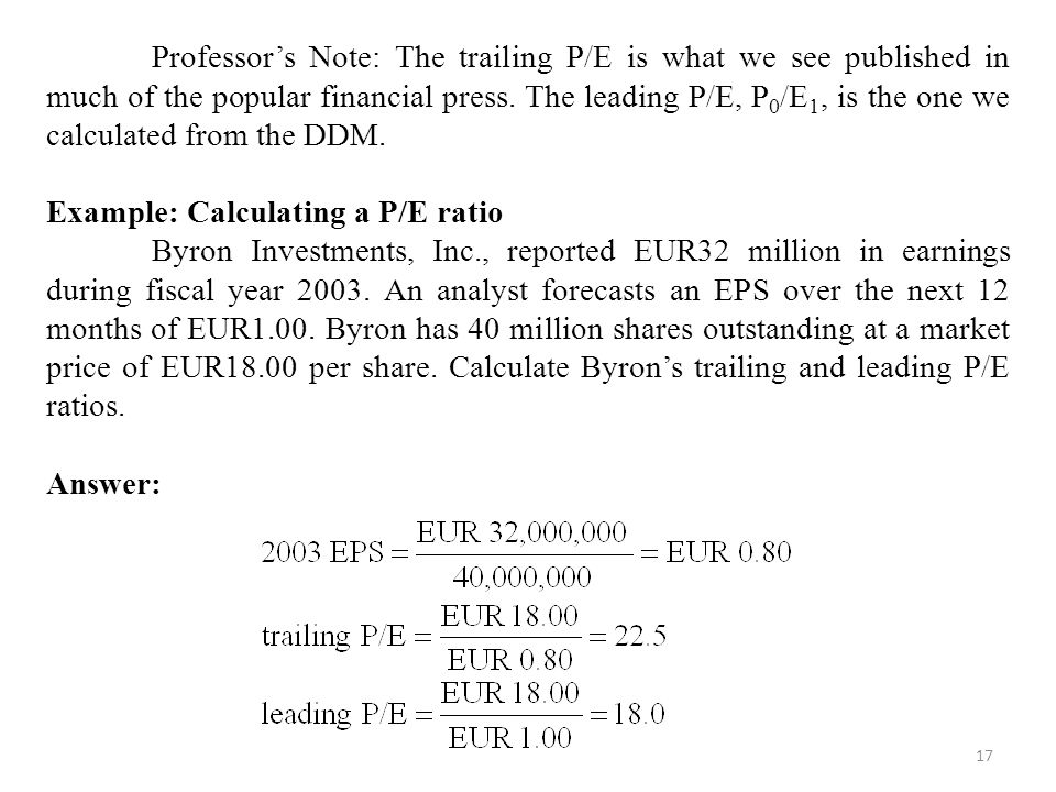 17 Professor's Note: The trailing P/E is what we see published in much of the popular financial press.