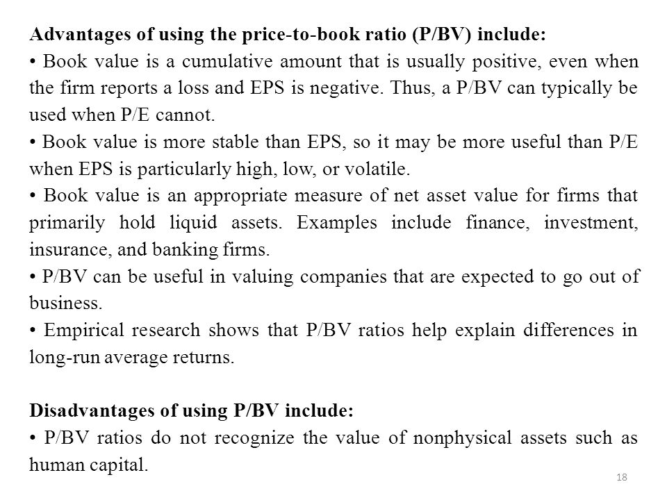 18 Advantages of using the price-to-book ratio (P/BV) include: Book value is a cumulative amount that is usually positive, even when the firm reports a loss and EPS is negative.