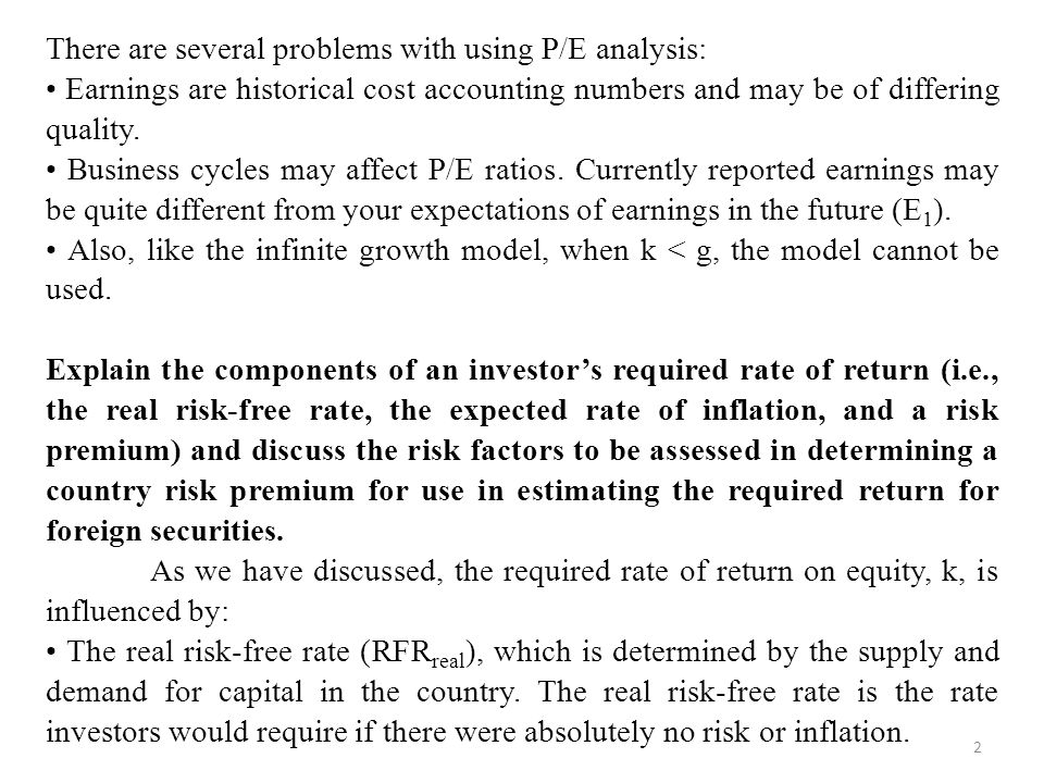 2 There are several problems with using P/E analysis: Earnings are historical cost accounting numbers and may be of differing quality.