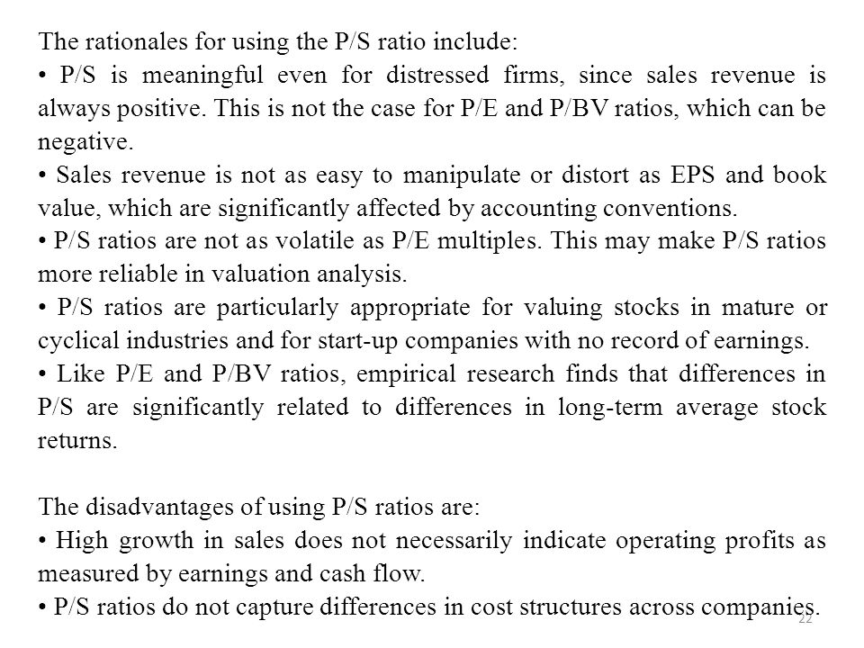 22 The rationales for using the P/S ratio include: P/S is meaningful even for distressed firms, since sales revenue is always positive.