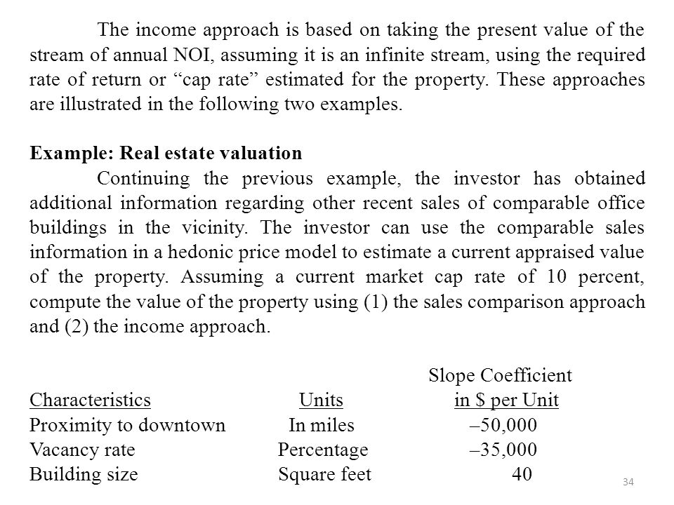 34 The income approach is based on taking the present value of the stream of annual NOI, assuming it is an infinite stream, using the required rate of return or cap rate estimated for the property.