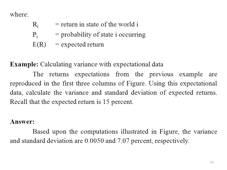 72 where: R i = return in state of the world i P i = probability of state i occurring E(R) = expected return Example: Calculating variance with expectational data The returns expectations from the previous example are reproduced in the first three columns of Figure.