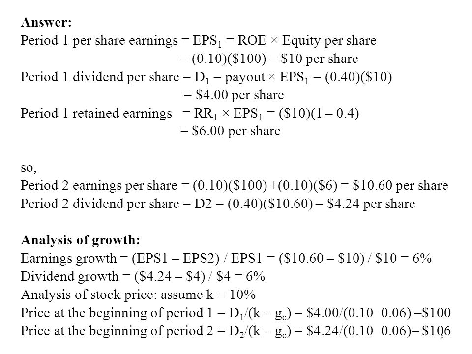 8 Answer: Period 1 per share earnings = EPS 1 = ROE × Equity per share = (0.10)($100) = $10 per share Period 1 dividend per share = D 1 = payout × EPS 1 = (0.40)($10) = $4.00 per share Period 1 retained earnings = RR 1 × EPS 1 = ($10)(1 – 0.4) = $6.00 per share so, Period 2 earnings per share = (0.10)($100) +(0.10)($6) = $10.60 per share Period 2 dividend per share = D2 = (0.40)($10.60) = $4.24 per share Analysis of growth: Earnings growth = (EPS1 – EPS2) / EPS1 = ($10.60 – $10) / $10 = 6% Dividend growth = ($4.24 – $4) / $4 = 6% Analysis of stock price: assume k = 10% Price at the beginning of period 1 = D 1 /(k – g c ) = $4.00/(0.10–0.06) =$100 Price at the beginning of period 2 = D 2 /(k – g c ) = $4.24/(0.10–0.06)= $106