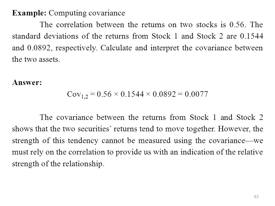83 Example: Computing covariance The correlation between the returns on two stocks is 0.56.