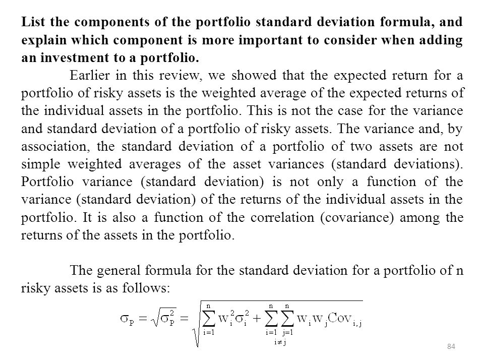84 List the components of the portfolio standard deviation formula, and explain which component is more important to consider when adding an investment to a portfolio.
