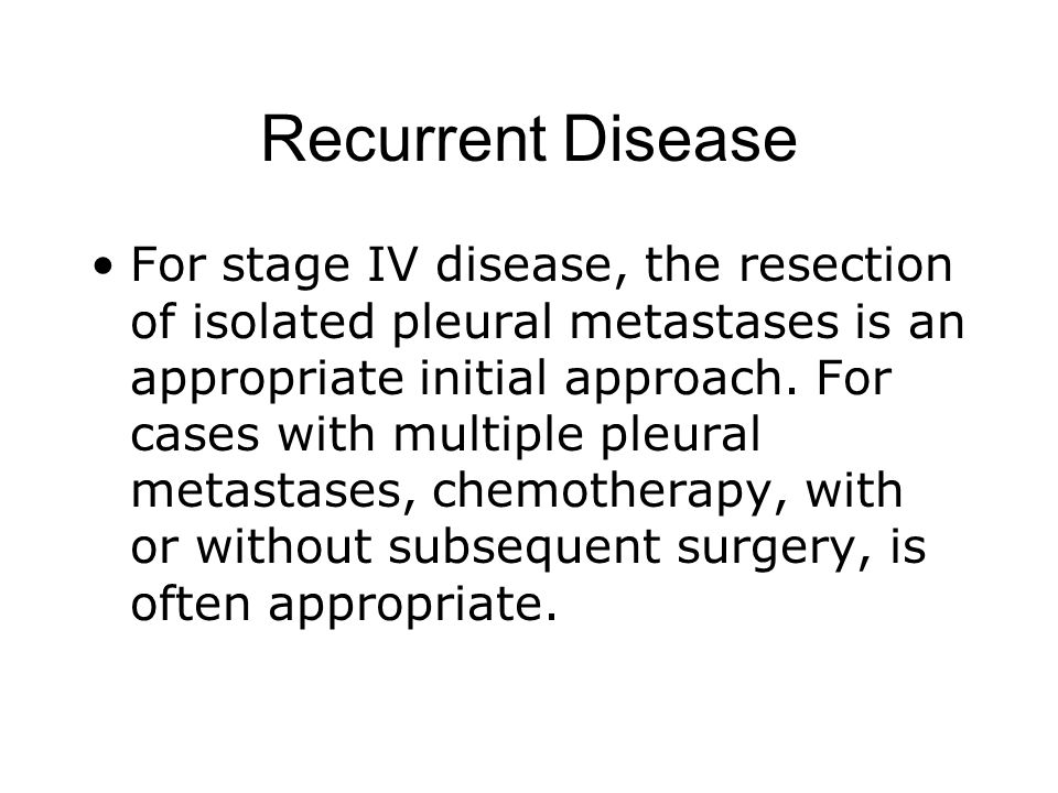 Recurrent Disease For stage IV disease, the resection of isolated pleural metastases is an appropriate initial approach. For cases with multiple pleur
