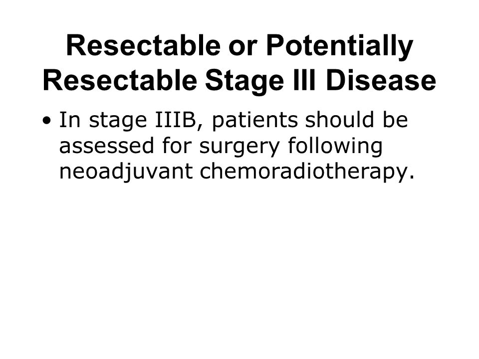 Resectable or Potentially Resectable Stage III Disease If at thoracotomy complete resection is not found to be possible, maximal debulking (with appropriate vascular reconstruction) should be undertaken.