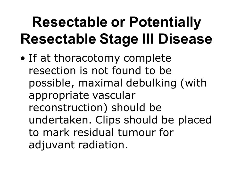 Resectable or Potentially Resectable Stage III Disease If at thoracotomy complete resection is not found to be possible, maximal debulking (with appro