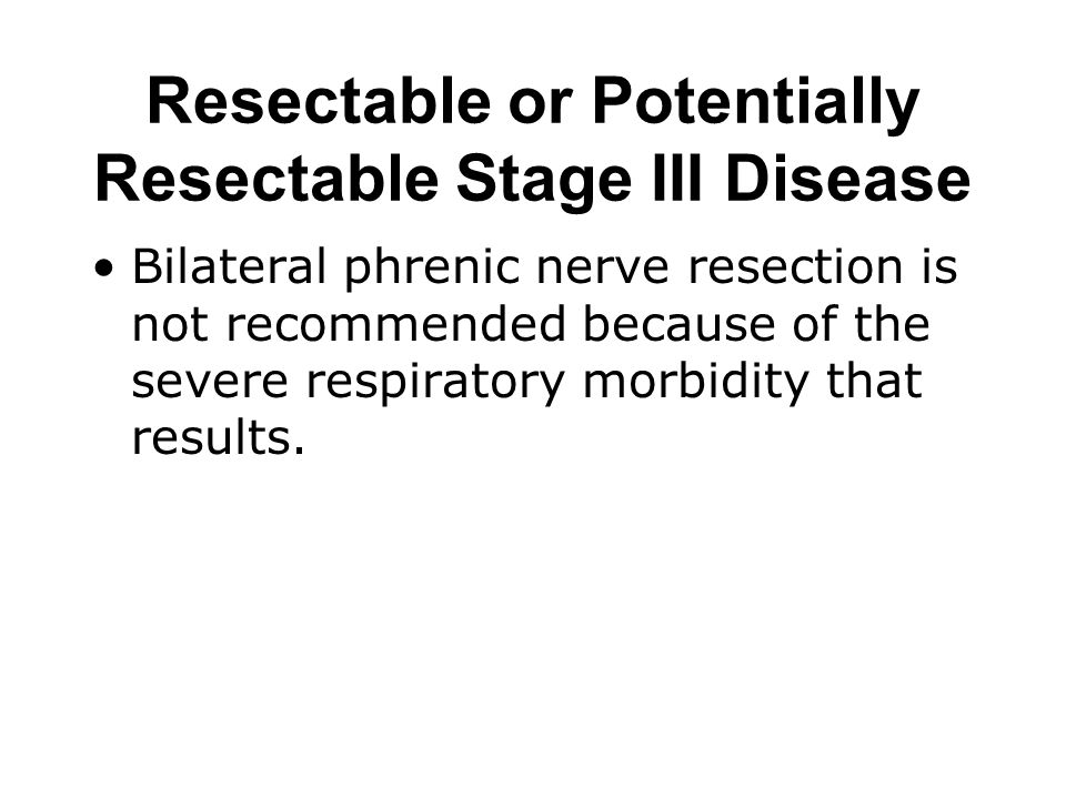 Resectable or Potentially Resectable Stage III Disease Bilateral phrenic nerve resection is not recommended because of the severe respiratory morbidit