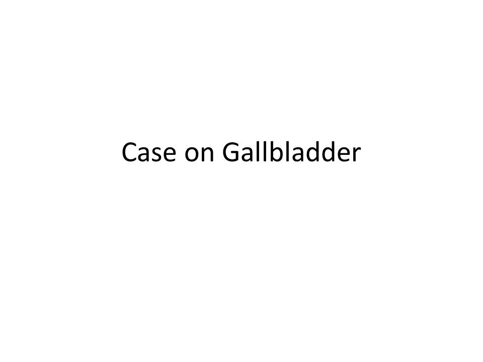 Case on Gallbladder