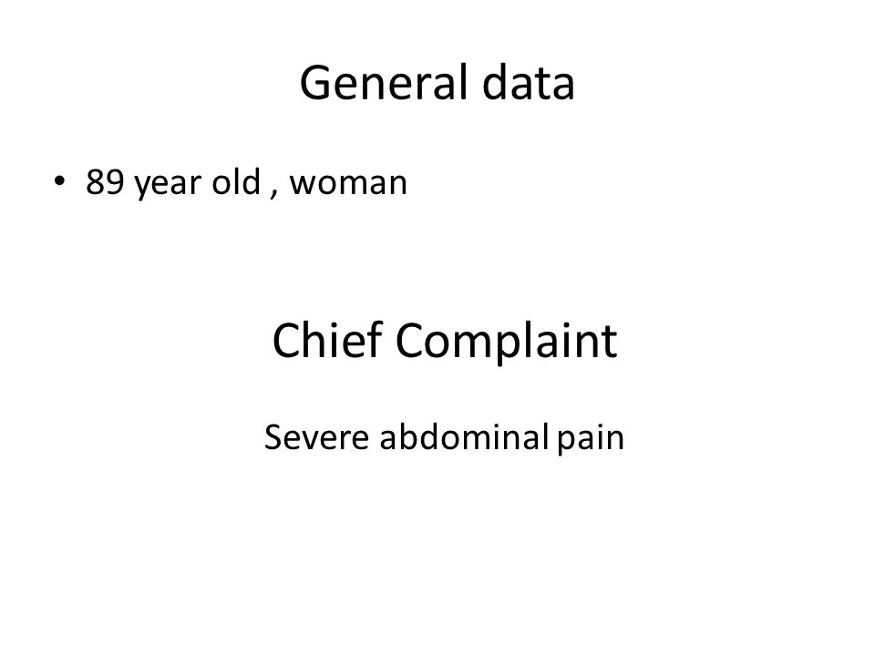 General data 89 year old, woman Chief Complaint Severe abdominal pain