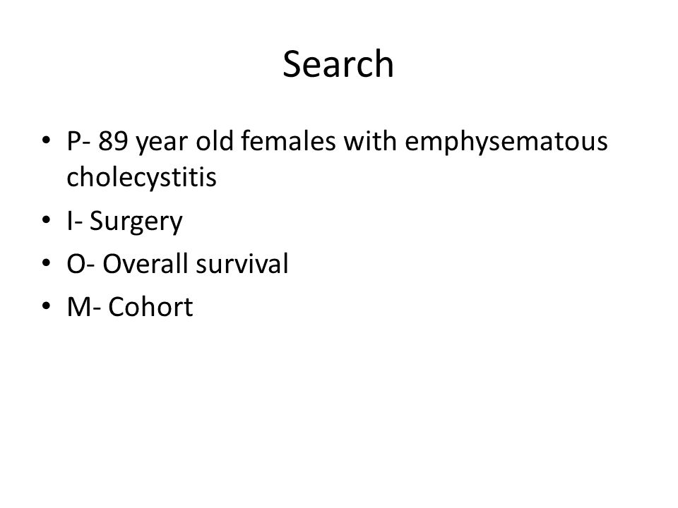 Search P- 89 year old females with emphysematous cholecystitis I- Surgery O- Overall survival M- Cohort