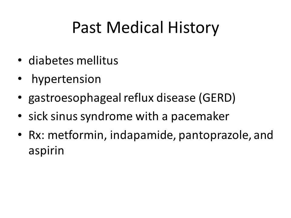 Past Medical History diabetes mellitus hypertension gastroesophageal reflux disease (GERD) sick sinus syndrome with a pacemaker Rx: metformin, indapam