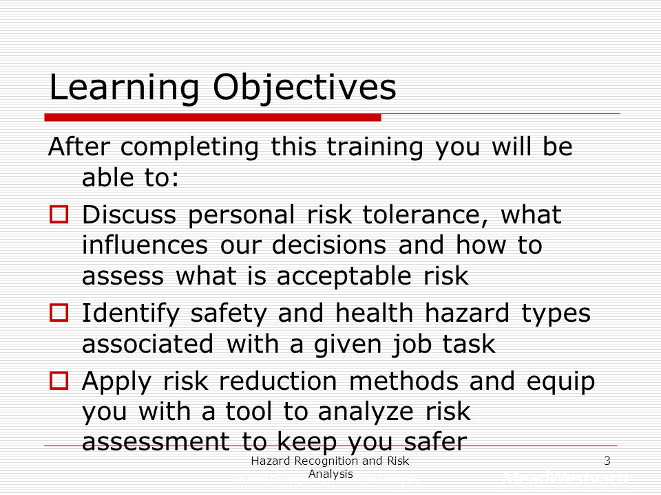 Hazard Recognition and Risk Analysis 3 Learning Objectives After completing this training you will be able to:  Discuss personal risk tolerance, what influences our decisions and how to assess what is acceptable risk  Identify safety and health hazard types associated with a given job task  Apply risk reduction methods and equip you with a tool to analyze risk assessment to keep you safer