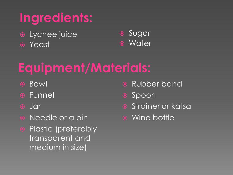  Bowl  Funnel  Jar  Needle or a pin  Plastic (preferably transparent and medium in size)  Rubber band  Spoon  Strainer or katsa  Wine bottle Ingredients:  Lychee juice  Yeast  Sugar  Water Equipment/Materials: