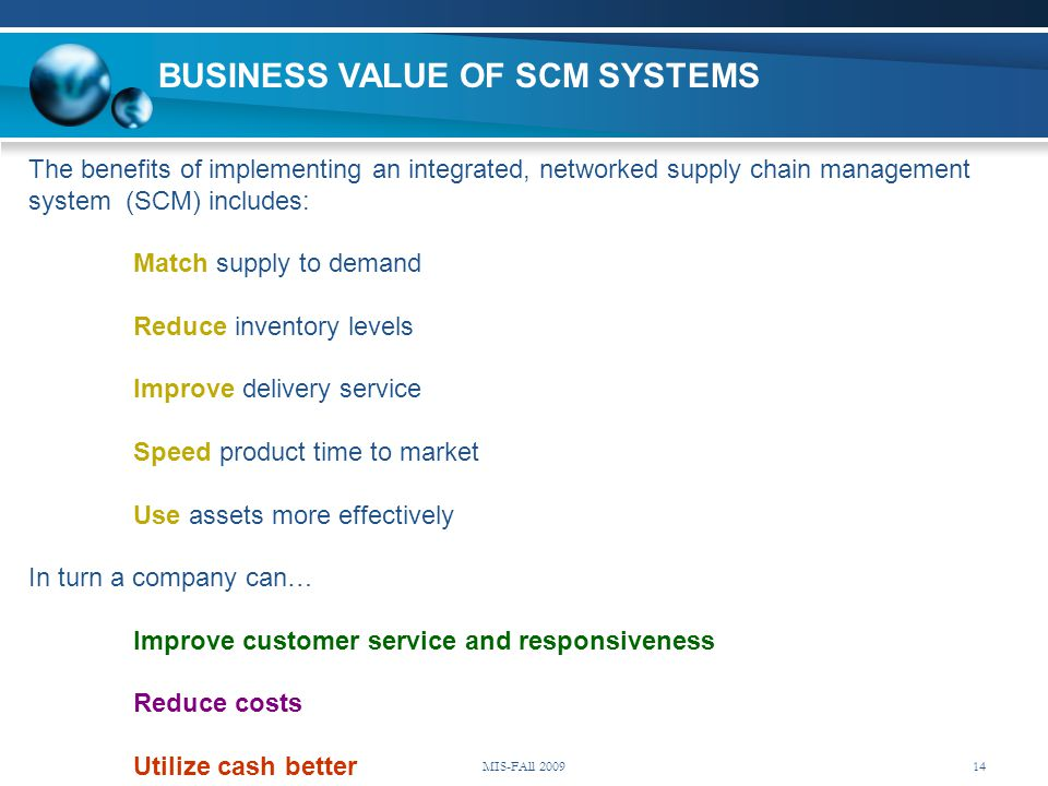 The benefits of implementing an integrated, networked supply chain management system (SCM) includes: Match supply to demand Reduce inventory levels Im