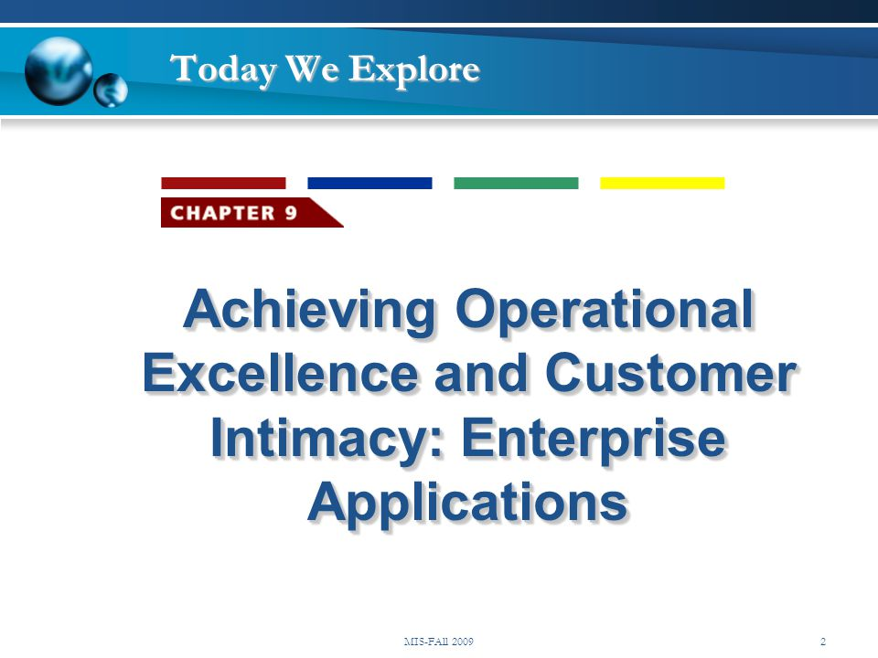 Achieving Operational Excellence and Customer Intimacy: Enterprise Applications Today We Explore MIS-FAll 20092