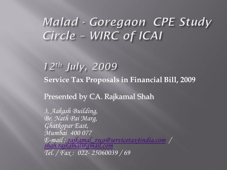 Service Tax Proposals in Financial Bill, 2009 Presented by CA. Rajkamal Shah 3, Aakash Building, Br. Nath Pai Marg, Ghatkopar East, Mumbai 400 077 E-m
