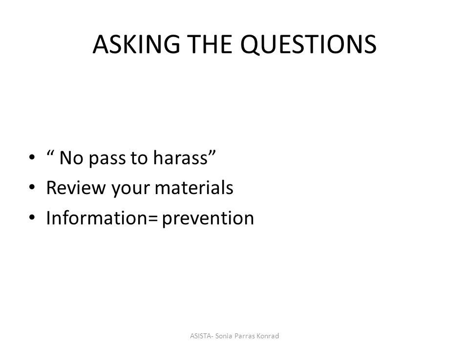 ASKING THE QUESTIONS No pass to harass Review your materials Information= prevention ASISTA- Sonia Parras Konrad