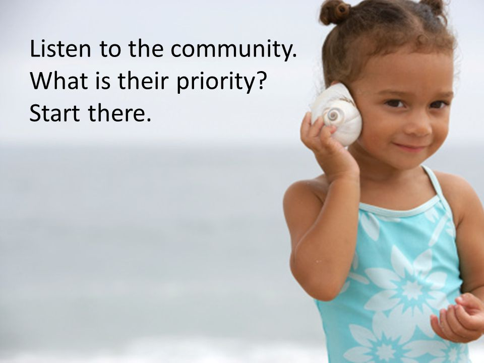 Listen to the community. What is their priority Start there.