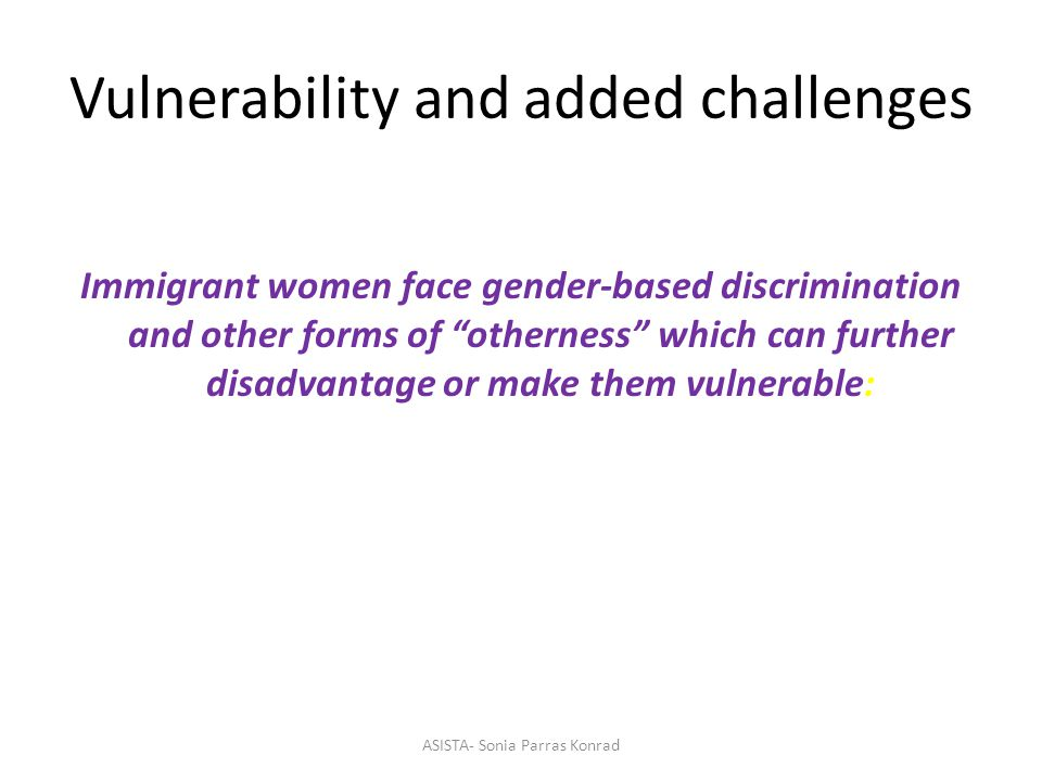 Vulnerability and added challenges Immigrant women face gender-based discrimination and other forms of otherness which can further disadvantage or make them vulnerable: ASISTA- Sonia Parras Konrad