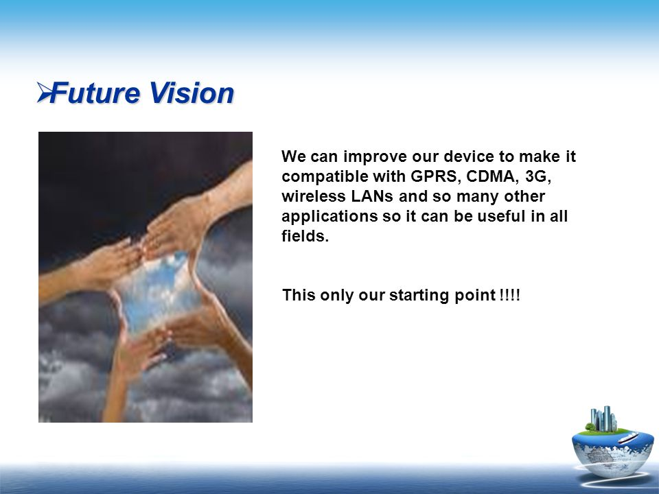  Future Vision We can improve our device to make it compatible with GPRS, CDMA, 3G, wireless LANs and so many other applications so it can be useful in all fields.