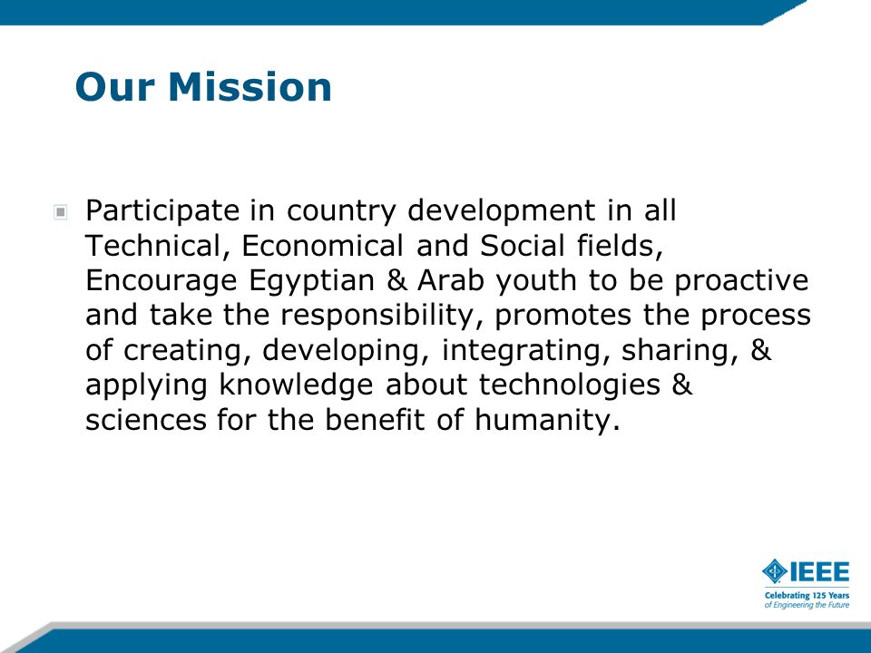 Our Mission Participate in country development in all Technical, Economical and Social fields, Encourage Egyptian & Arab youth to be proactive and take the responsibility, promotes the process of creating, developing, integrating, sharing, & applying knowledge about technologies & sciences for the benefit of humanity.
