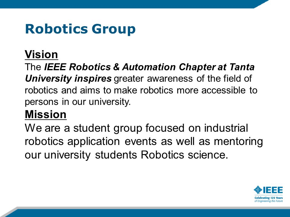 Robotics Group Vision The IEEE Robotics & Automation Chapter at Tanta University inspires greater awareness of the field of robotics and aims to make robotics more accessible to persons in our university.