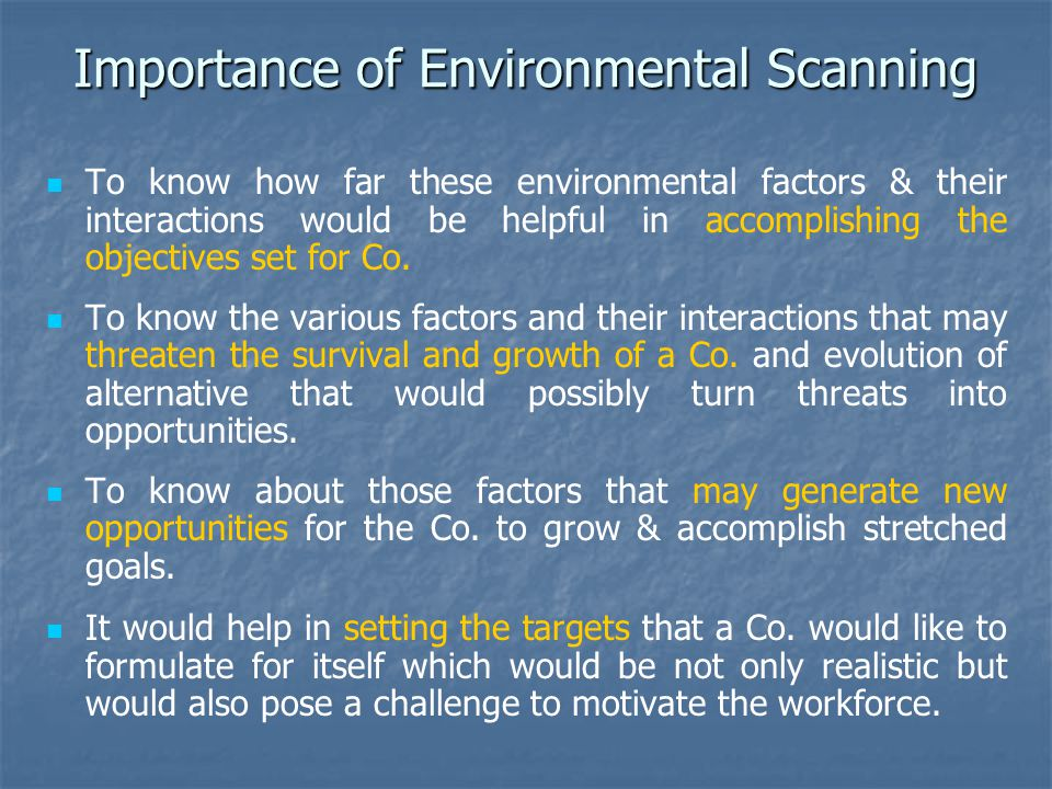 Importance of Environmental Scanning To know how far these environmental factors & their interactions would be helpful in accomplishing the objectives set for Co.