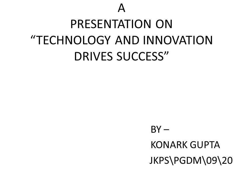 A PRESENTATION ON TECHNOLOGY AND INNOVATION DRIVES SUCCESS BY – KONARK GUPTA JKPS\PGDM\09\20