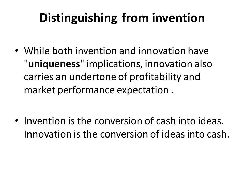 Distinguishing from invention While both invention and innovation have uniqueness implications, innovation also carries an undertone of profitability and market performance expectation.