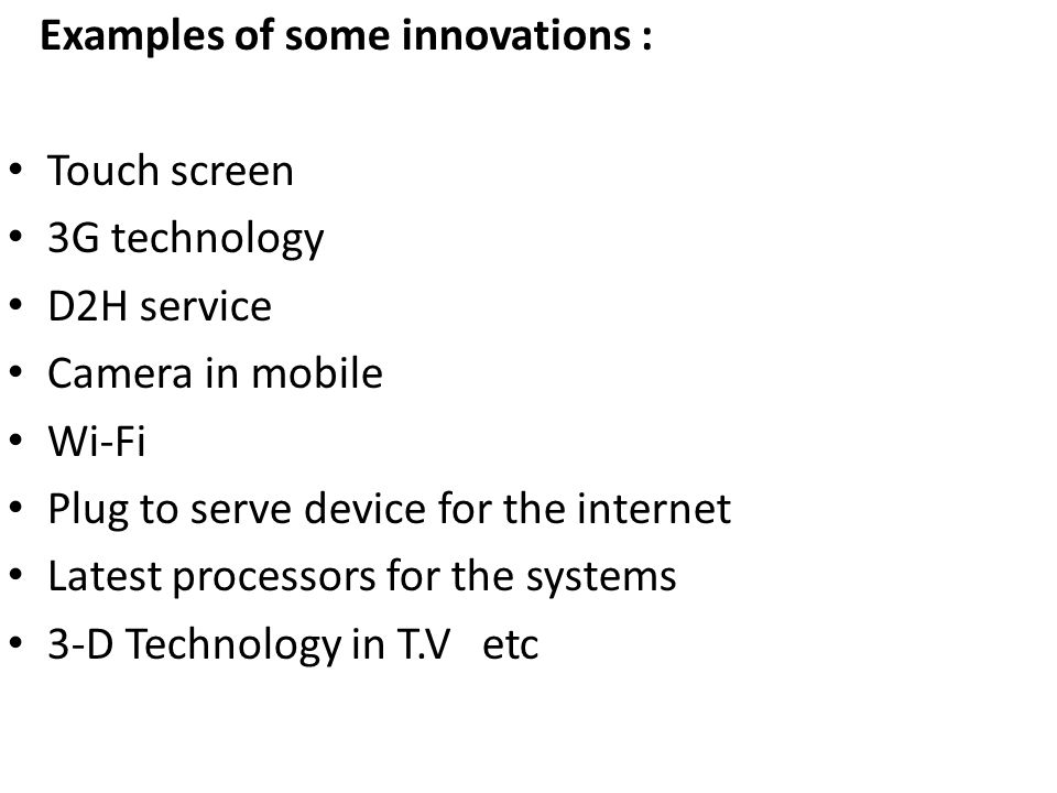 Examples of some innovations : Touch screen 3G technology D2H service Camera in mobile Wi-Fi Plug to serve device for the internet Latest processors for the systems 3-D Technology in T.V etc