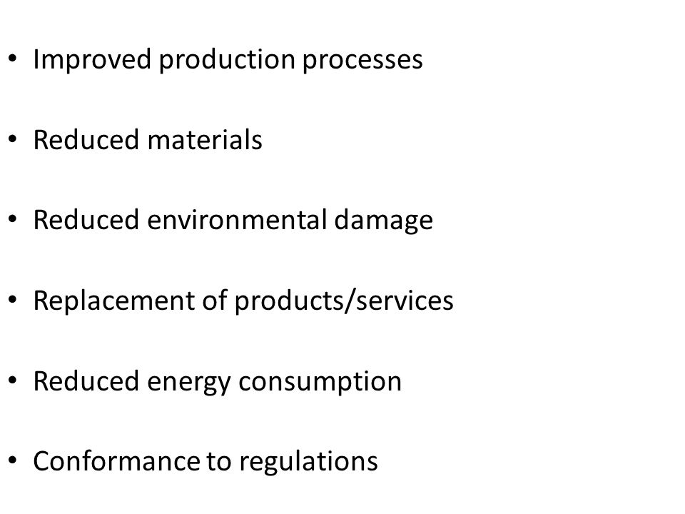 Improved production processes Reduced materials Reduced environmental damage Replacement of products/services Reduced energy consumption Conformance to regulations