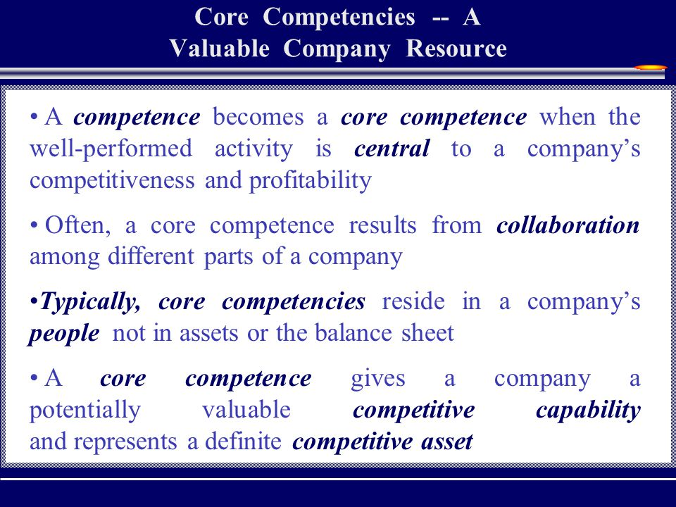 Core Competencies -- A Valuable Company Resource A competence becomes a core competence when the well-performed activity is central to a company's competitiveness and profitability Often, a core competence results from collaboration among different parts of a company Typically, core competencies reside in a company's people, not in assets or the balance sheet A core competence gives a company a potentially valuable competitive capability and represents a definite competitive asset